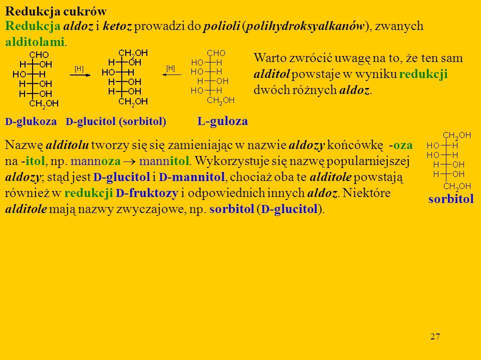 27 Redukcja cukrów Redukcja aldoz i ketoz prowadzi do polioli (polihydroksyalkanów), zwanych alditolami.