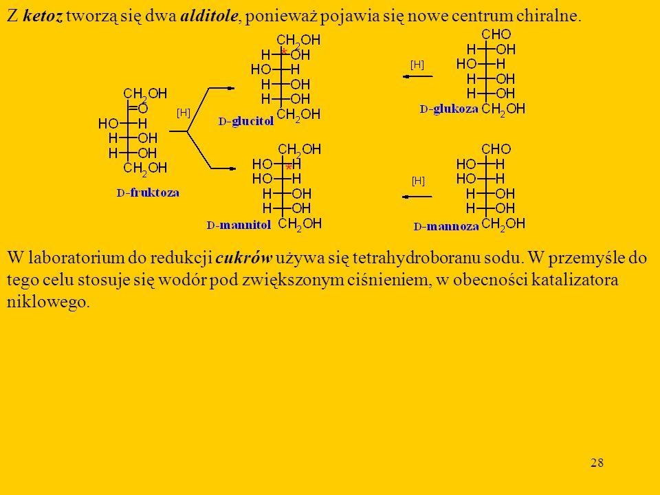 28 Z ketoz tworzą się dwa alditole, ponieważ pojawia się nowe centrum chiralne.