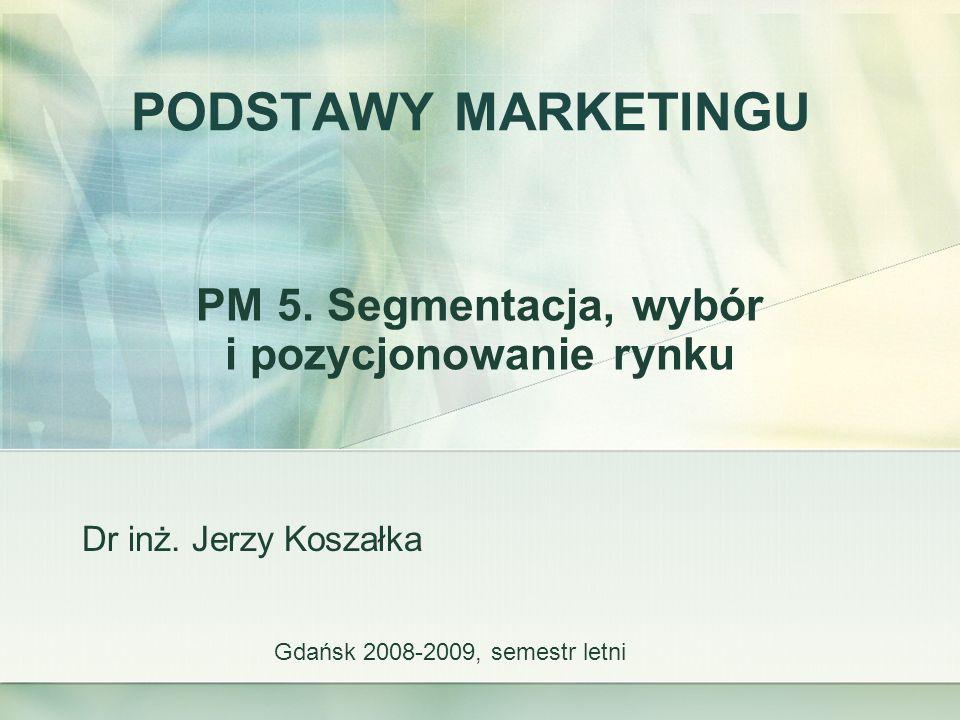 PODSTAWY MARKETINGU PM 5. Segmentacja, wybór i pozycjonowanie rynku Gdańsk 2008-2009, semestr letni Dr inż. Jerzy Koszałka