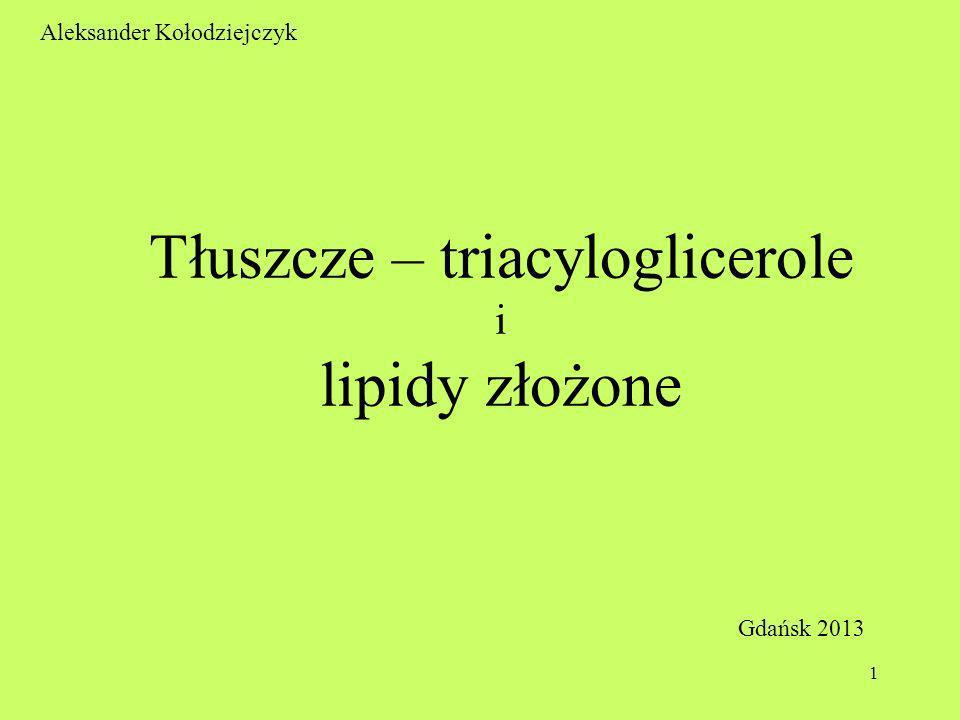 1 Aleksander Kołodziejczyk Tłuszcze – triacyloglicerole i lipidy złożone Gdańsk 2013