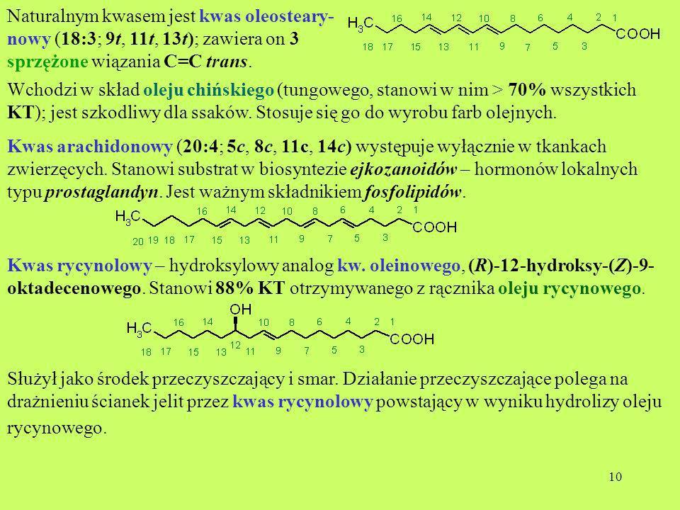 10 Naturalnym kwasem jest kwas oleosteary- nowy (18:3; 9t, 11t, 13t); zawiera on 3 sprzężone wiązania C=C trans. Wchodzi w skład oleju chińskiego (tun