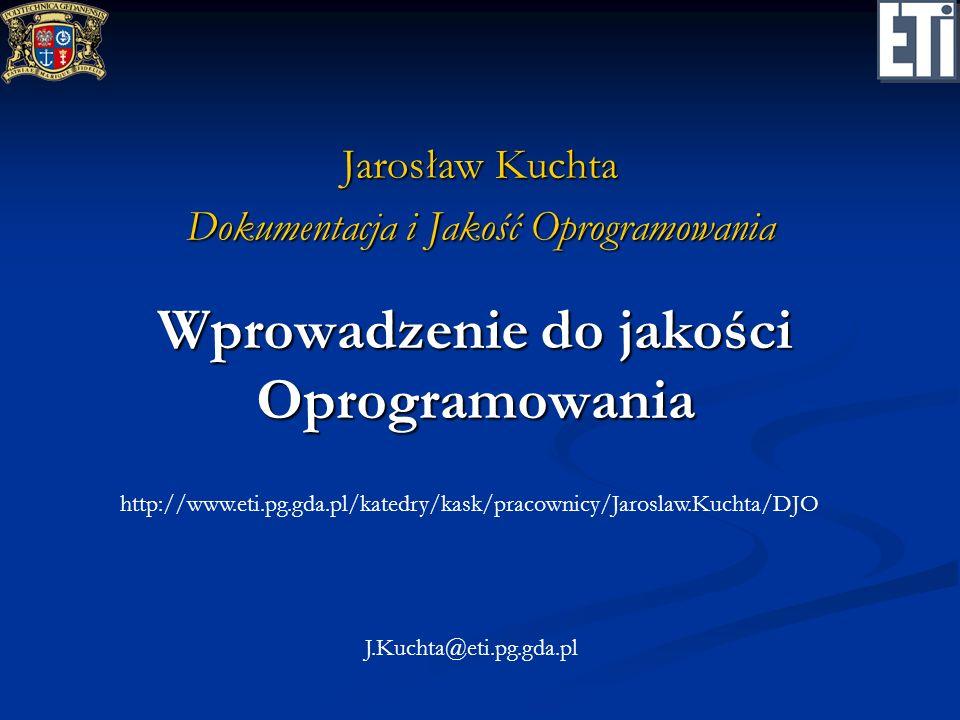 Wprowadzenie do jakości Oprogramowania Jarosław Kuchta Dokumentacja i Jakość Oprogramowania http://www.eti.pg.gda.pl/katedry/kask/pracownicy/Jaroslaw.