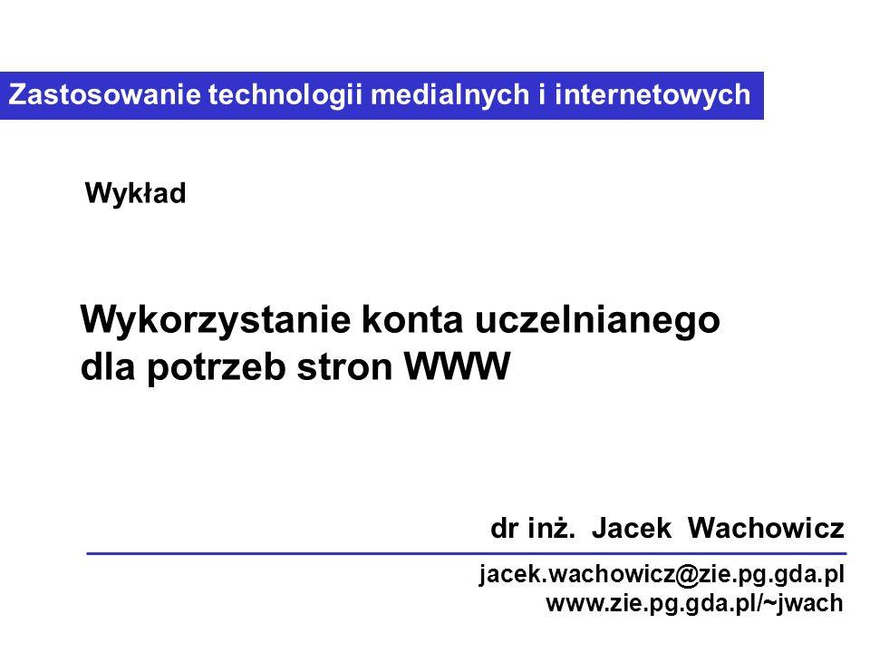 Zastosowanie technologii medialnych i internetowych Wykorzystanie konta uczelnianego dla potrzeb stron WWW Wykład dr inż. Jacek Wachowicz jacek.wachow