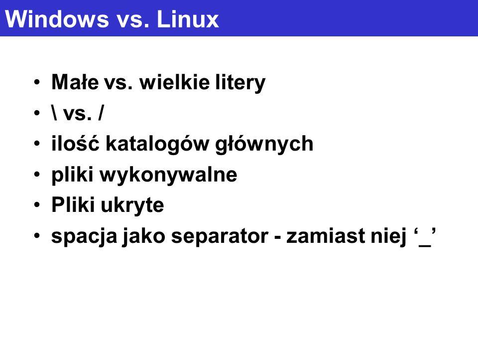 Windows vs. Linux Małe vs. wielkie litery \ vs. / ilość katalogów głównych pliki wykonywalne Pliki ukryte spacja jako separator - zamiast niej _