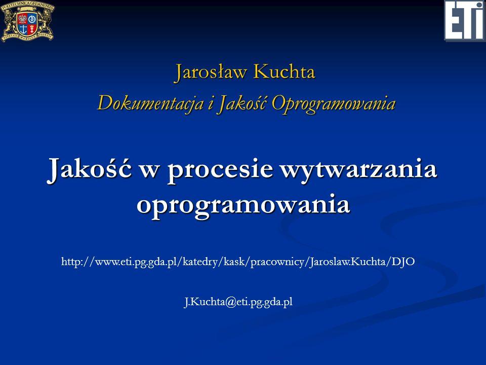 Jakość w procesie wytwarzania oprogramowania Jarosław Kuchta Dokumentacja i Jakość Oprogramowania http://www.eti.pg.gda.pl/katedry/kask/pracownicy/Jar