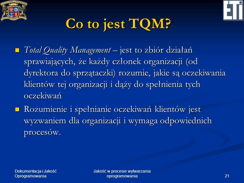 Dokumentacja i Jakość Oprogramowania 21 Jakość w procesie wytwarzania oprogramowania Co to jest TQM? Total Quality Management – jest to zbiór działań