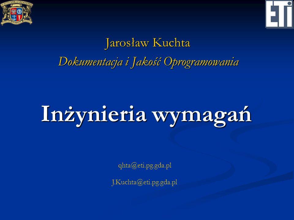 qhta@eti.pg.gda.pl J.Kuchta@eti.pg.gda.pl Inżynieria wymagań Jarosław Kuchta Dokumentacja i Jakość Oprogramowania