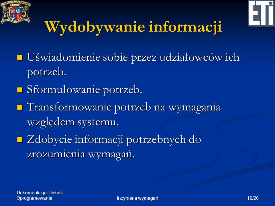 Dokumentacja i Jakość Oprogramowania 10/28Inżynieria wymagań Wydobywanie informacji Uświadomienie sobie przez udziałowców ich potrzeb. Uświadomienie s