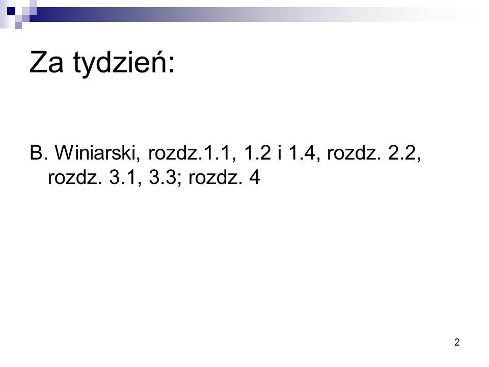 2 Za tydzień: B. Winiarski, rozdz.1.1, 1.2 i 1.4, rozdz. 2.2, rozdz. 3.1, 3.3; rozdz. 4