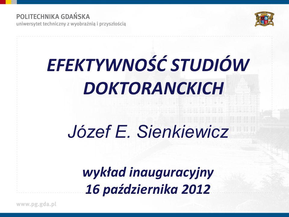 EFEKTYWNOŚĆ STUDIÓW DOKTORANCKICH Józef E. Sienkiewicz wykład inauguracyjny 16 października 2012