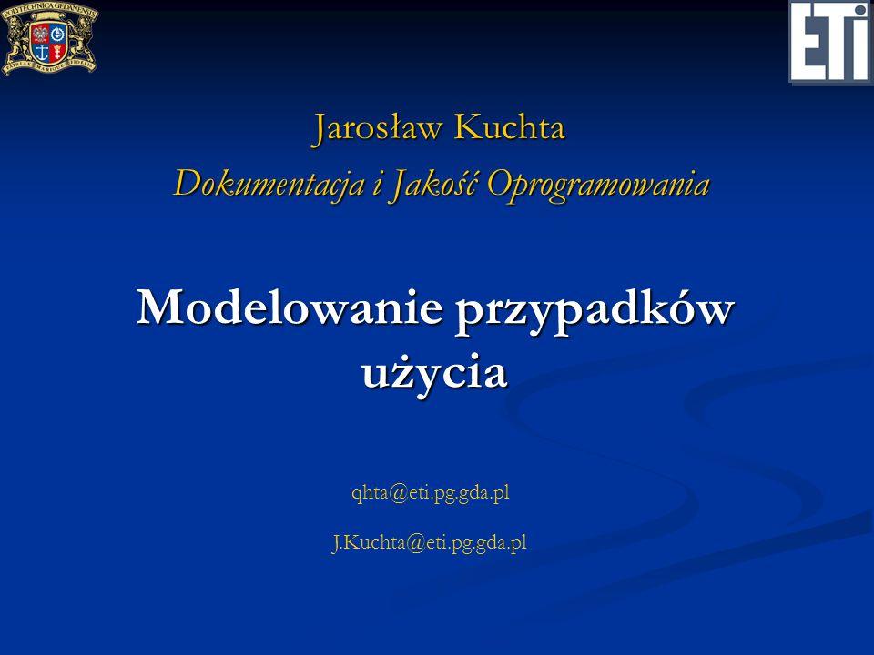 qhta@eti.pg.gda.pl J.Kuchta@eti.pg.gda.pl Modelowanie przypadków użycia Jarosław Kuchta Dokumentacja i Jakość Oprogramowania