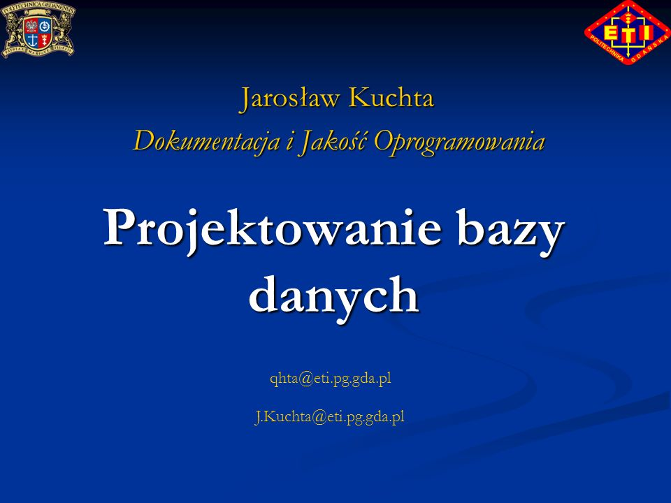 qhta@eti.pg.gda.pl J.Kuchta@eti.pg.gda.pl Projektowanie bazy danych Jarosław Kuchta Dokumentacja i Jakość Oprogramowania
