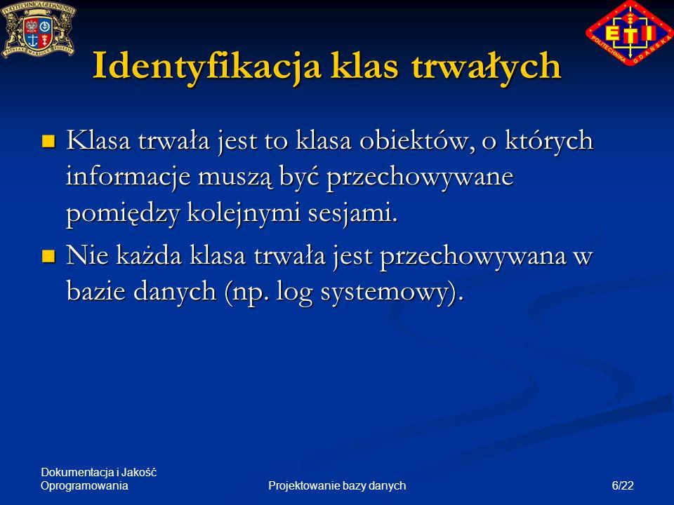 Dokumentacja i Jakość Oprogramowania 6/22Projektowanie bazy danych Identyfikacja klas trwałych Klasa trwała jest to klasa obiektów, o których informac