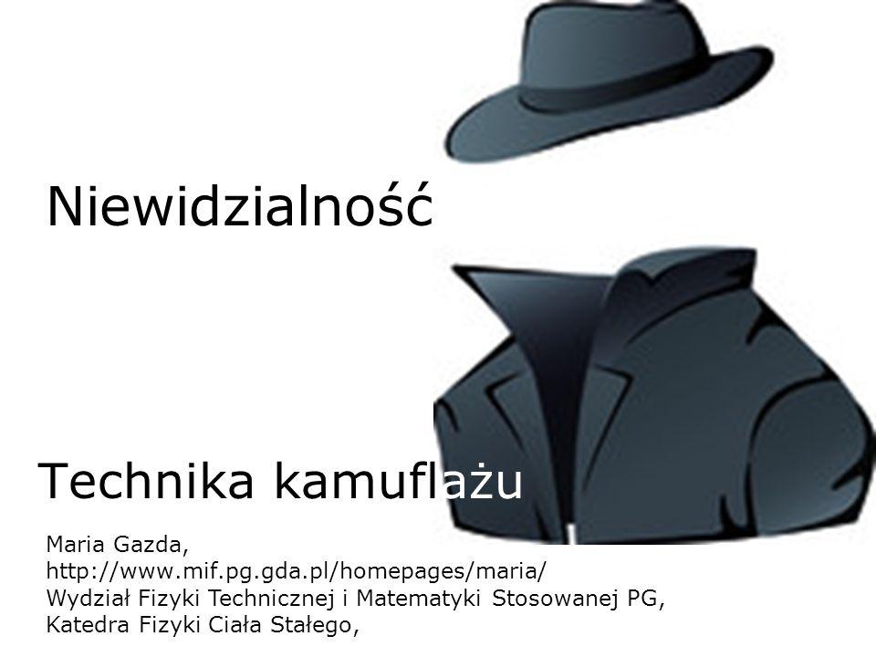 Niewidzialność Technika kamuflażu Maria Gazda, http://www.mif.pg.gda.pl/homepages/maria/ Wydział Fizyki Technicznej i Matematyki Stosowanej PG, Katedr