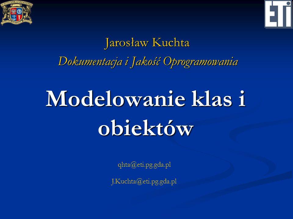 qhta@eti.pg.gda.pl J.Kuchta@eti.pg.gda.pl Modelowanie klas i obiektów Jarosław Kuchta Dokumentacja i Jakość Oprogramowania