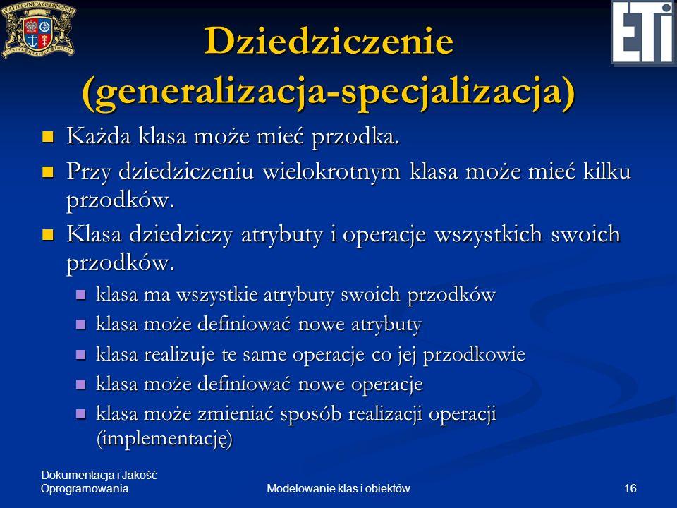 Dokumentacja i Jakość Oprogramowania 16Modelowanie klas i obiektów Dziedziczenie (generalizacja-specjalizacja) Każda klasa może mieć przodka. Każda kl