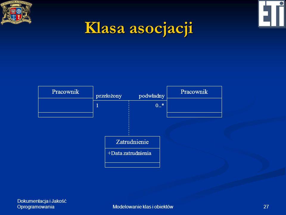 Dokumentacja i Jakość Oprogramowania 27Modelowanie klas i obiektów Klasa asocjacji Pracownik przełożonypodwładny Pracownik 10..* Zatrudnienie +Data za