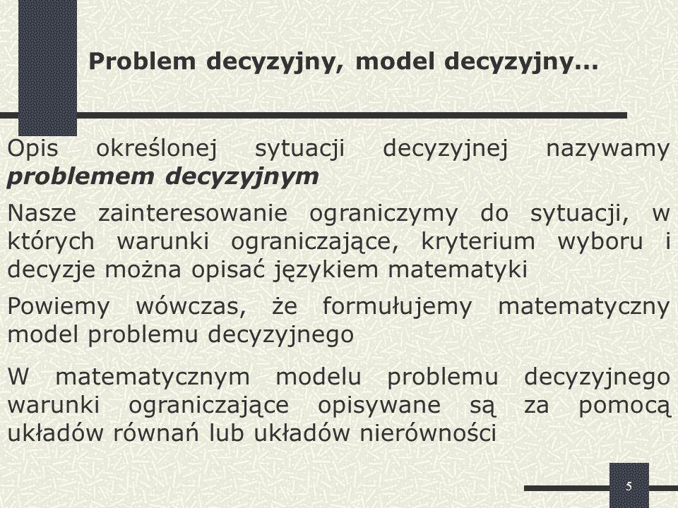 16 Przykład zastosowania liniowego modelu decyzyjnego Przedsiębiorstwo wytwarza wyroby: A, B, C, D, które są obrabiane na dwóch rodzajach maszyn: M 1 i M 2 Jednostkowe czasy pracy maszyn przypadające na obróbkę poszczególnych wyrobów zawarte są w tabeli Zyski jednostkowe z produkcji wyrobów A,B,C,D wynoszą odpowiednio: 2; 2,5; 4; 1,5 (PLN) Maszyna M 1 może pracować tygodniowo nie więcej niż 100 godzin, maszyna M 2 nie więcej niż 50 godzin Ustalić optymalny asortyment produkcji umożliwiający maksymalizację zysku