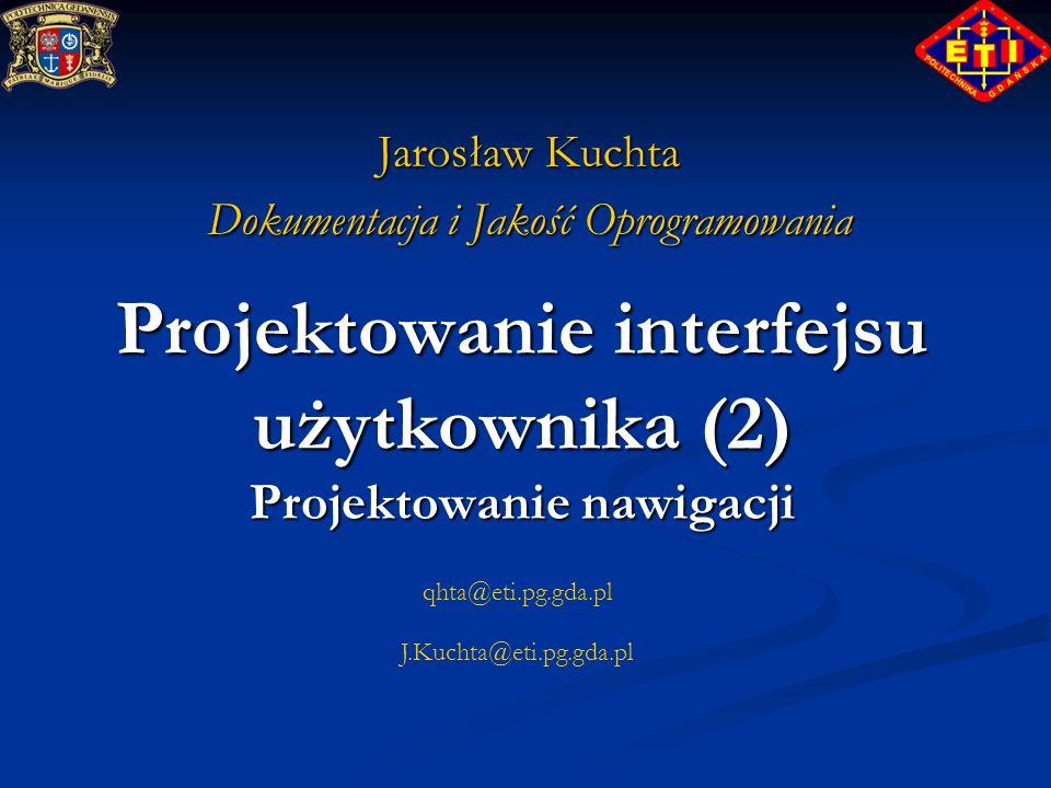qhta@eti.pg.gda.pl J.Kuchta@eti.pg.gda.pl Projektowanie interfejsu użytkownika (2) Projektowanie nawigacji Jarosław Kuchta Dokumentacja i Jakość Oprog