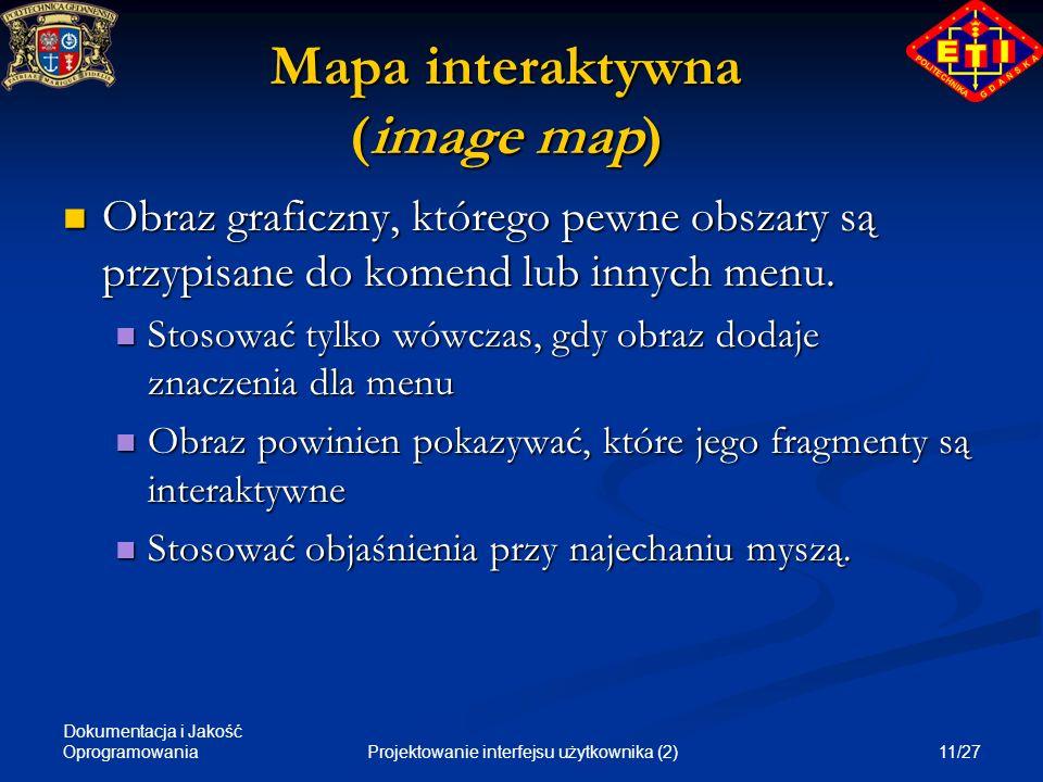 Dokumentacja i Jakość Oprogramowania 11/27Projektowanie interfejsu użytkownika (2) Mapa interaktywna (image map) Obraz graficzny, którego pewne obszar