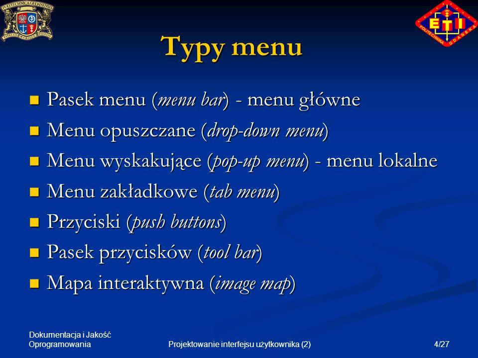 Dokumentacja i Jakość Oprogramowania 5/27Projektowanie interfejsu użytkownika (2) Pasek menu (menu bar) Główne menu aplikacji - lista komend na górze ekranu, zawsze pokazywana, Główne menu aplikacji - lista komend na górze ekranu, zawsze pokazywana, Zalecana taka sama organizacja jak w innych aplikacjach dla tego samego systemu operacyjnego Zalecana taka sama organizacja jak w innych aplikacjach dla tego samego systemu operacyjnego Elementy menu - zawsze jedno słowo Elementy menu - zawsze jedno słowo Elementy menu prowadzą zawsze do menu opuszczanych, nigdy nie wykonują operacji Elementy menu prowadzą zawsze do menu opuszczanych, nigdy nie wykonują operacji