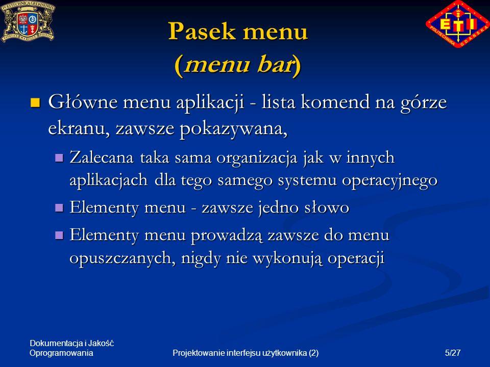 Dokumentacja i Jakość Oprogramowania 6/27Projektowanie interfejsu użytkownika (2) Menu opuszczane (drop-down menu) Stosowane jako menu drugiego poziomu pod menu głównym lub z menu lokalnego - lista komend umieszczonych jedna pod drugą Stosowane jako menu drugiego poziomu pod menu głównym lub z menu lokalnego - lista komend umieszczonych jedna pod drugą Elementy menu mają nazwy często składające się z 2, 3 słów Elementy menu mają nazwy często składające się z 2, 3 słów Grupować logicznie po kilka komend na liście Grupować logicznie po kilka komend na liście Elementy menu prowadzą do innych menu, do dialogów lub do wykonania komendy Elementy menu prowadzą do innych menu, do dialogów lub do wykonania komendy