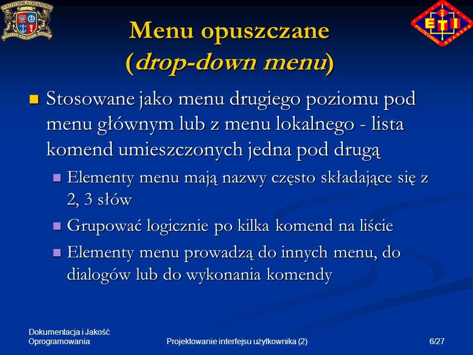Dokumentacja i Jakość Oprogramowania 7/27Projektowanie interfejsu użytkownika (2) Menu wyskakujące (pop-up menu) Menu lokalne, pojawia się po kliknięciu myszą, zależy od miejsca kliknięcia, znika po wyborze Menu lokalne, pojawia się po kliknięciu myszą, zależy od miejsca kliknięcia, znika po wyborze Raczej dla doświadczonych użytkowników Raczej dla doświadczonych użytkowników Duplikuje komendy z menu głównego Duplikuje komendy z menu głównego Zawiera tylko komendy odnoszące się do wybranego elementu na ekranie Zawiera tylko komendy odnoszące się do wybranego elementu na ekranie