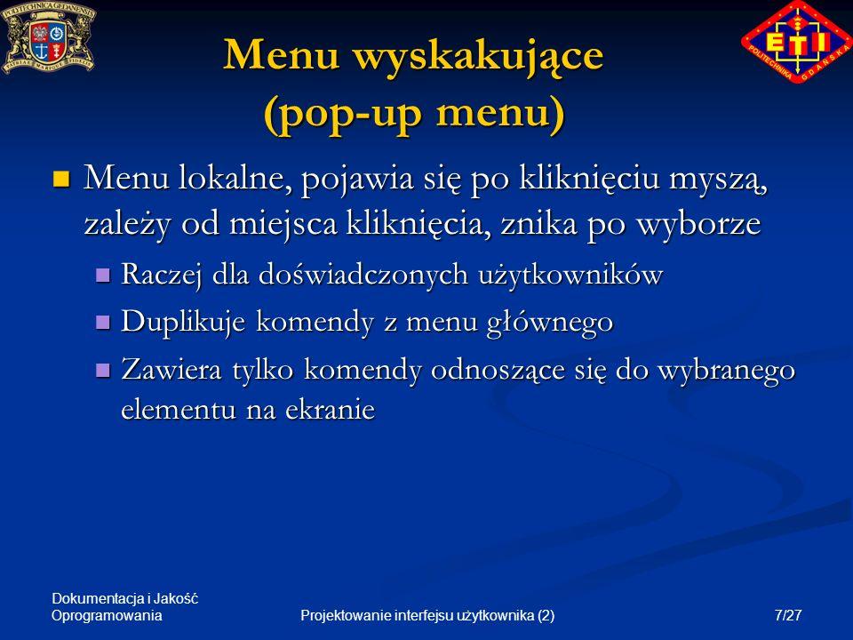 Dokumentacja i Jakość Oprogramowania 18/27Projektowanie interfejsu użytkownika (2) Objaśnienia Krótkie komunikaty wyjaśniające działanie elemenu menu, pojawiające się przy najechaniu na dany element myszą Krótkie komunikaty wyjaśniające działanie elemenu menu, pojawiające się przy najechaniu na dany element myszą Muszą być krótkie (2-3 wyrazy), by użytkownik zdążył je przeczytać Muszą być krótkie (2-3 wyrazy), by użytkownik zdążył je przeczytać