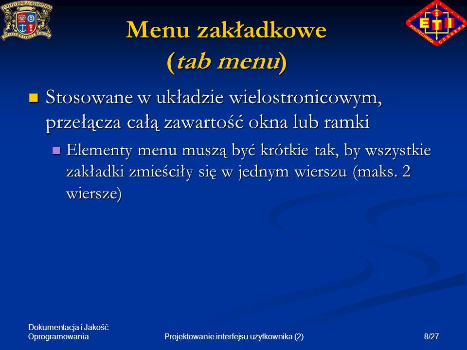 Dokumentacja i Jakość Oprogramowania 9/27Projektowanie interfejsu użytkownika (2) Przyciski (push buttons) Grupa do kilku przycisków umieszczonych w uporządkowany sposób (w jednym rzędzie lub jednej kolumnie), stosowana w oknach dialogowych Grupa do kilku przycisków umieszczonych w uporządkowany sposób (w jednym rzędzie lub jednej kolumnie), stosowana w oknach dialogowych Krótkie nazwy elementów menu Krótkie nazwy elementów menu Stosuje się dodatkowe ikony ułatwiające lokalizację i zrozumienie znaczenia przycisku Stosuje się dodatkowe ikony ułatwiające lokalizację i zrozumienie znaczenia przycisku Rzadko stosuje się same ikony Rzadko stosuje się same ikony Elementy menu wiodą do innego dialogu lub do wykonania operacji Elementy menu wiodą do innego dialogu lub do wykonania operacji