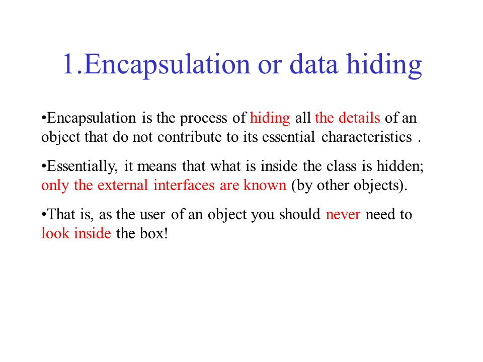 1.Encapsulation or data hiding Encapsulation is the process of hiding all the details of an object that do not contribute to its essential characteris