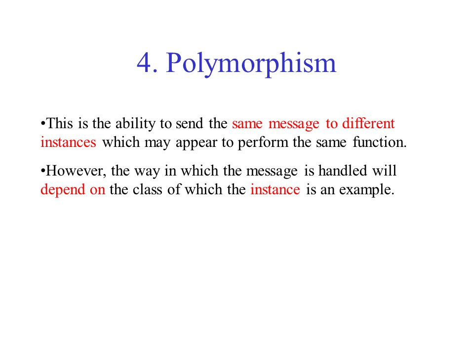 4. Polymorphism This is the ability to send the same message to different instances which may appear to perform the same function. However, the way in