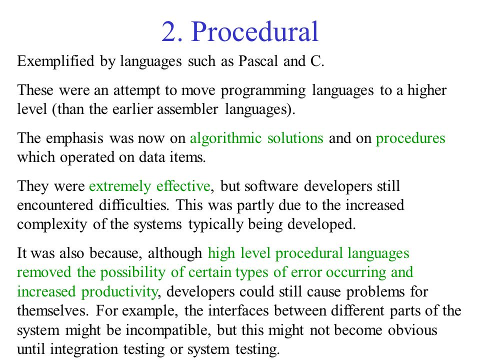 2. Procedural Exemplified by languages such as Pascal and C. These were an attempt to move programming languages to a higher level (than the earlier a