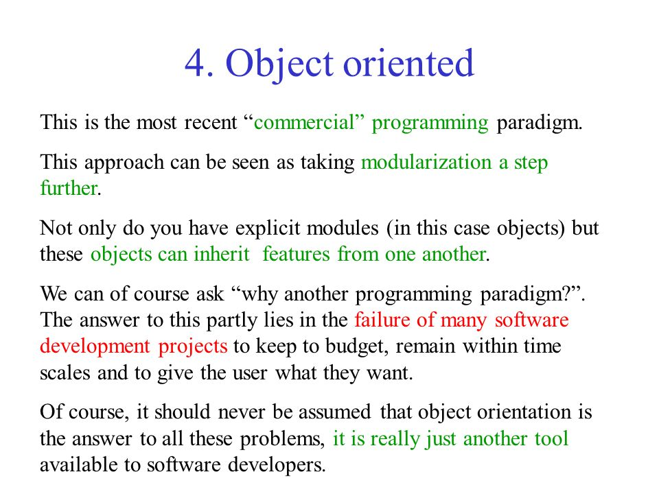4. Object oriented This is the most recent commercial programming paradigm. This approach can be seen as taking modularization a step further. Not onl
