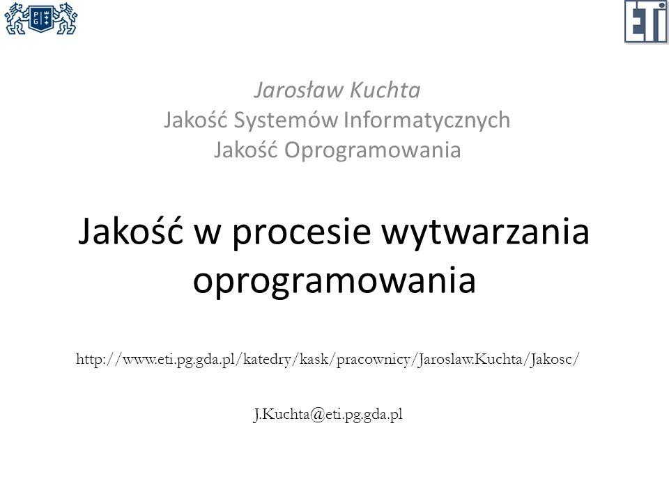 Jakość w procesie wytwarzania oprogramowania Jarosław Kuchta Jakość Systemów Informatycznych Jakość Oprogramowania http://www.eti.pg.gda.pl/katedry/ka