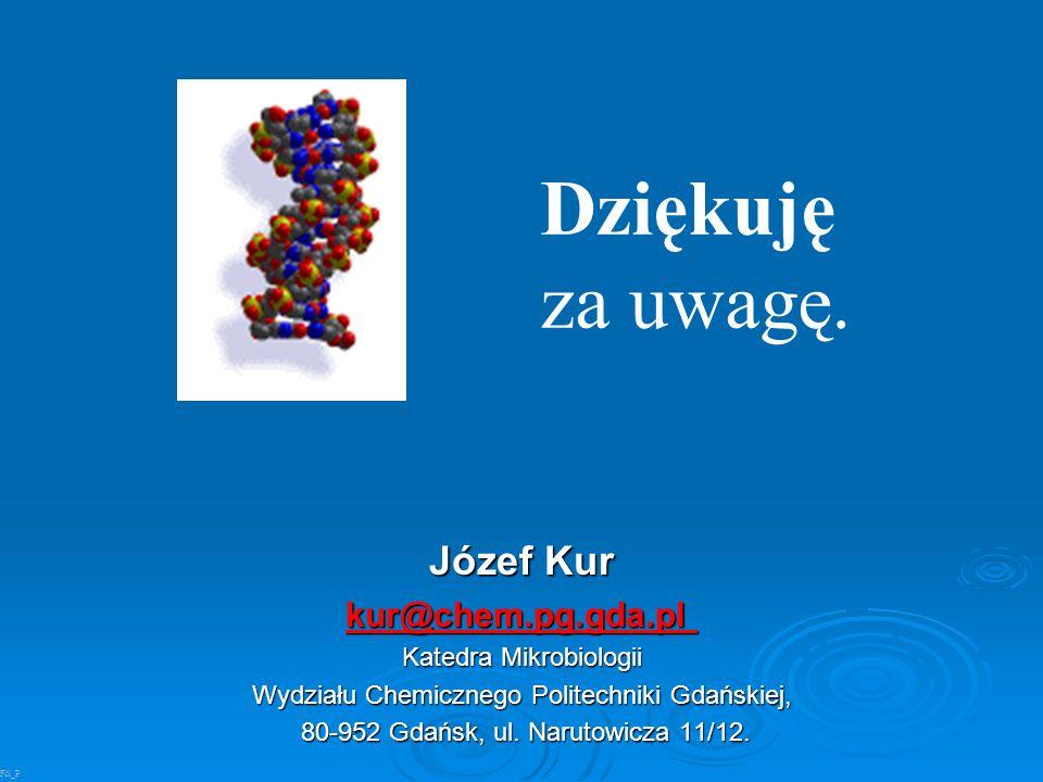Józef Kur kur@chem.pg.gda.pl kur@chem.pg.gda.pl Katedra Mikrobiologii Wydziału Chemicznego Politechniki Gdańskiej, 80-952 Gdańsk, ul. Narutowicza 11/1