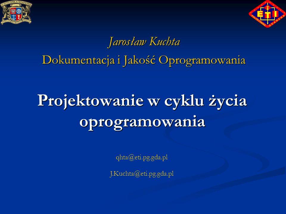 qhta@eti.pg.gda.pl J.Kuchta@eti.pg.gda.pl Projektowanie w cyklu życia oprogramowania Jarosław Kuchta Dokumentacja i Jakość Oprogramowania