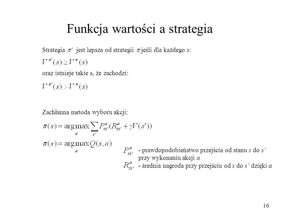 16 Funkcja wartości a strategia Strategia jest lepsza od strategii jeśli dla każdego s: oraz istnieje takie s, że zachodzi: Zachłanna metoda wyboru ak
