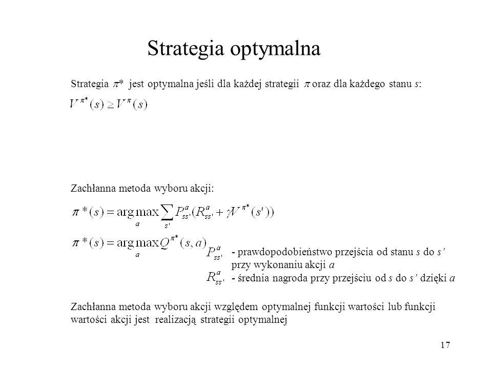17 Strategia optymalna Strategia * jest optymalna jeśli dla każdej strategii oraz dla każdego stanu s: Zachłanna metoda wyboru akcji: Zachłanna metoda