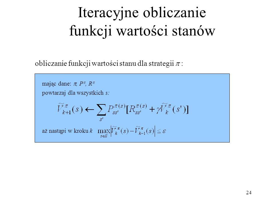 24 Iteracyjne obliczanie funkcji wartości stanów powtarzaj dla wszystkich s: mając dane:, P, R aż nastąpi w kroku k obliczanie funkcji wartości stanu