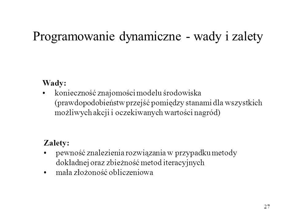 27 Programowanie dynamiczne - wady i zalety Wady: konieczność znajomości modelu środowiska (prawdopodobieństw przejść pomiędzy stanami dla wszystkich