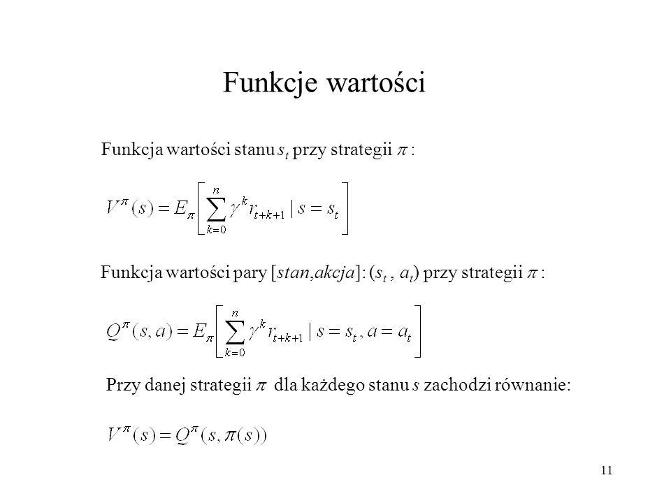 12 Proces decyzyjny Markowa Proces decyzyjny Markowa można zdefiniować jako czwórkę (S, A,, ): S - skończony zbiór stanów A - skończony zbiór akcji (s,a) - funkcja wzmocnienia - zmienna losowa o wartościach rzeczywistych oznaczająca nagrodę po wykonaniu akcji a w stanie s (s,a) - funkcja przejść stanów - zmienna losowa o wartościach ze zbioru S oznaczająca następny stan po wykonaniu akcji a w stanie s W ogólności w każdym kroku t nagroda r t+1 jest realizacją zmiennej losowej (s t,a t ) a stan s t+1 jest realizacją zmiennej losowej (s t,a t ) *