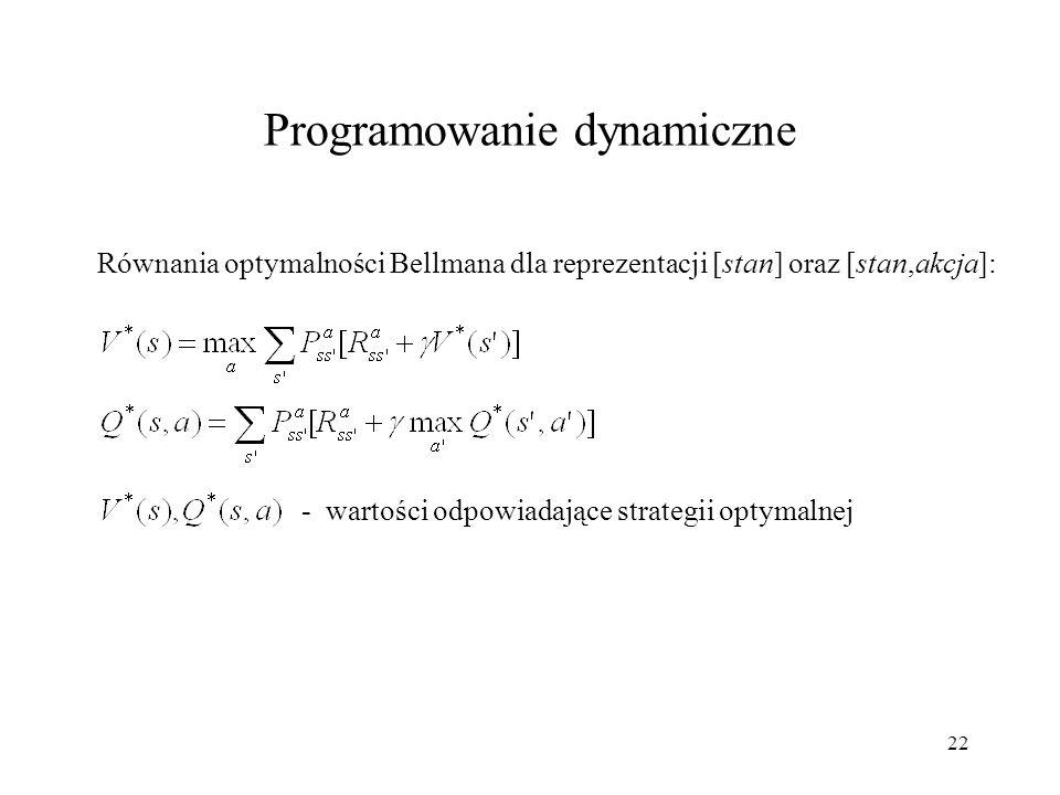 23 Metody wyznaczania wartości V lub Q dla danej strategii: Rozwiązanie układu równań o  S  (lub  S A  w przypadku reprezentacji [stan,akcja]) niewiadomych Iteracyjne na podstawie równań równowagi Bellmana (o udowodnionej zbieżności) Metody wyznaczania optymalnej strategii: Iteracja strategii - naprzemienne obliczanie przybliżonych wartości V (s) dla wszystkich stanów przy danej (początkowo losowej) strategii oraz wyznaczanie lepszej strategii dla V (s) do momentu, gdy w kolejnych dwóch iteracjach strategia pozostanie niezmienna Iteracja wartości - obliczanie V(s) stosując zachłanną metodę wyboru akcji do momentu, gdy wartości V(s) przestaną się zmieniać Programowanie dynamiczne
