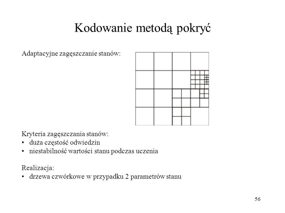 57 Kodowanie przybliżone Przykładowe zastosowanie: aproksymator liniowy z wykorzystaniem zbioru cech: - wektor cech stanu Kodowanie przybliżone dla 2-wymiarowej przestrzeni stanów - każde pole jest związane z jedną cechą binarną, równą 1 jeśli stan znajduje się wewnątrz pola: x y Licząc po kolejnych wierszach od lewej do prawej wektor cech: gradient funkcji wartości: