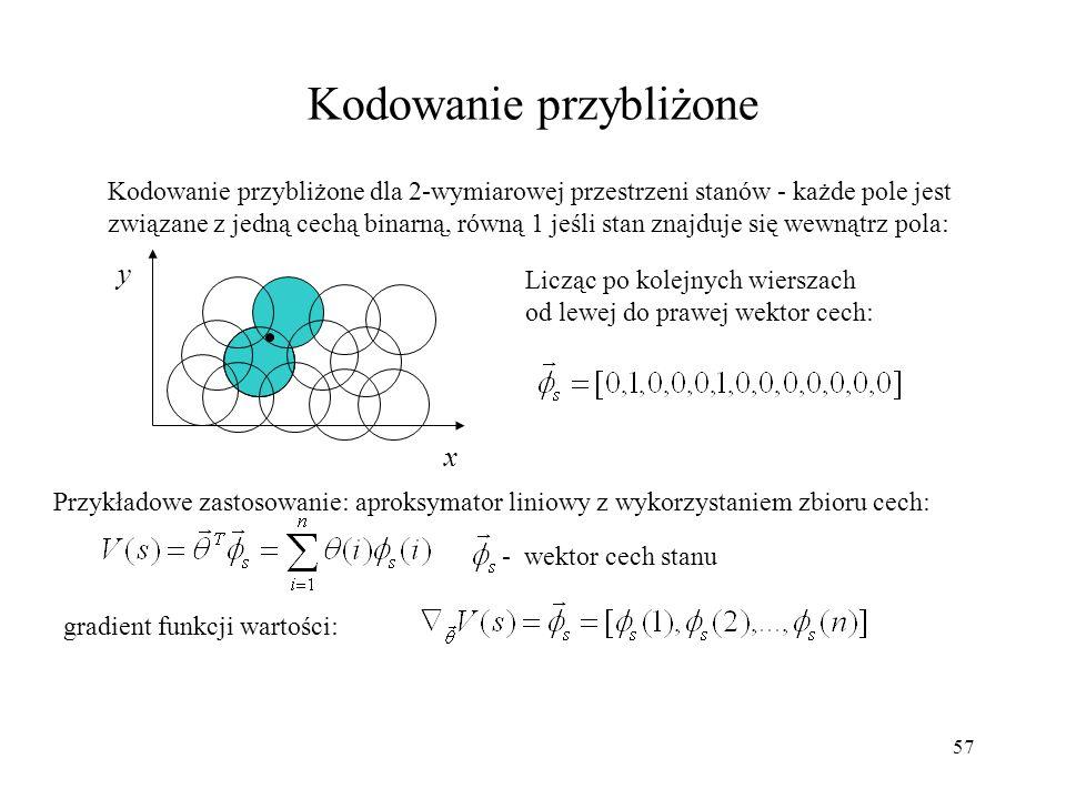 58 Kodowanie przybliżone, rozproszone (kodowanie Kanervy) Kodowanie przybliżone dla przykładowej 2-wymiarowej przestrzeni stanów - każdy prototyp stanu jest związany z jedną cechą binarną, równą 1 jeśli spełnione jest kryterium odległości (w przypadku kodowania Kanervy jest to odległość Hamminga): x y Licząc po kolejnych wierszach od lewej do prawej, nowy wektor cech: Prototypowe stany lub pary [stan, akcja] są początkowo wybierane losowo.