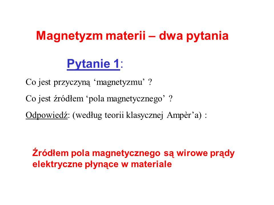 Magnetyzm materii – dwa pytania Pytanie 1: Co jest przyczyną magnetyzmu ? Co jest źródłem pola magnetycznego ? Odpowiedź: (według teorii klasycznej Am