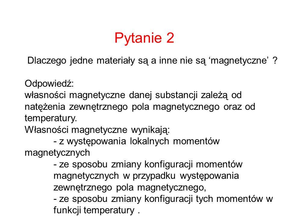 Pytanie 2 Dlaczego jedne materiały są a inne nie są magnetyczne ? Odpowiedź: własności magnetyczne danej substancji zależą od natężenia zewnętrznego p