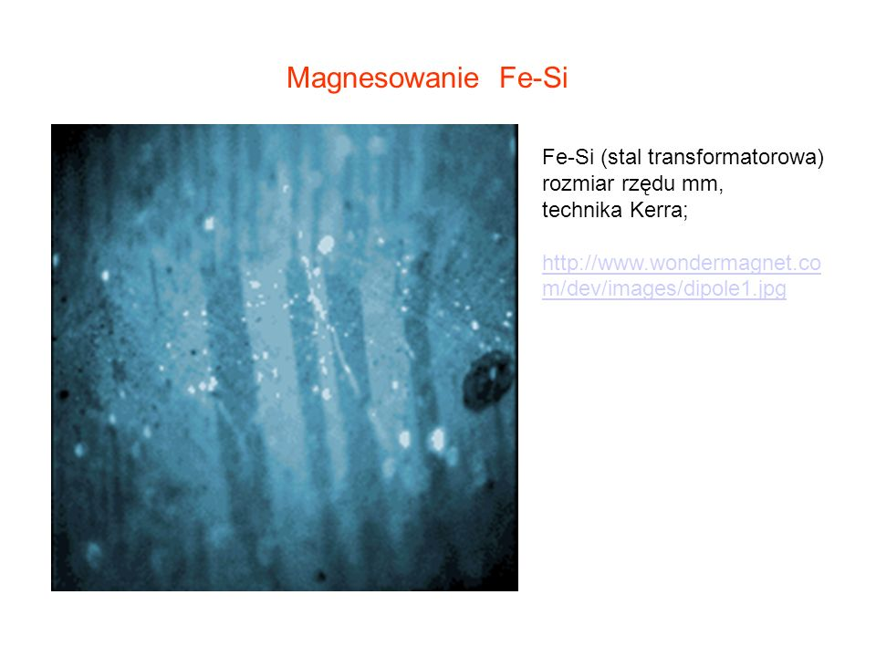 Magnesowanie Fe-Si Fe-Si (stal transformatorowa) rozmiar rzędu mm, technika Kerra; http://www.wondermagnet.co m/dev/images/dipole1.jpg