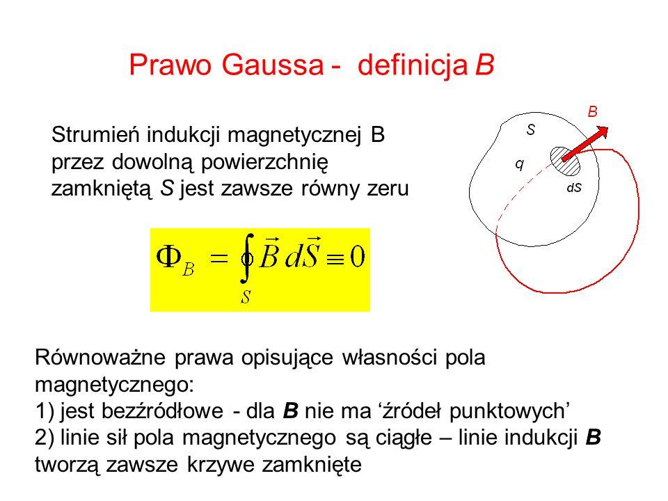 Prawo Gaussa - definicja B Strumień indukcji magnetycznej B przez dowolną powierzchnię zamkniętą S jest zawsze równy zeru Równoważne prawa opisujące w