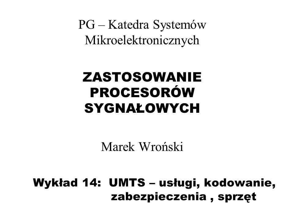 Wykład 14: UMTS – usługi, kodowanie, zabezpieczenia, sprzęt PG – Katedra Systemów Mikroelektronicznych ZASTOSOWANIE PROCESORÓW SYGNAŁOWYCH Marek Wrońs