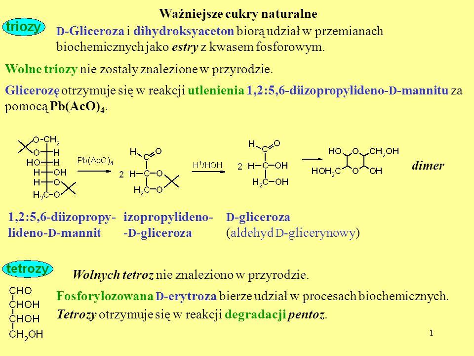 1 Ważniejsze cukry naturalne Wolne triozy nie zostały znalezione w przyrodzie. D -Gliceroza i dihydroksyaceton biorą udział w przemianach biochemiczny